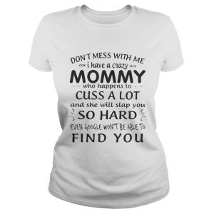 Dont mess with me I have a crazy Mommy who happens to cuss a lot shirt Classic Ladies Tee