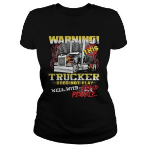 Warning This Trucker Does Not Play Well With Stupid People Shirt Classic Ladies Tee