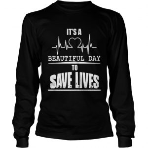 Its a beautiful day to save lives shirt Longsleeve Tee Unisex
