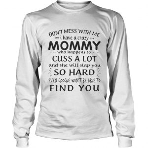 Dont mess with me I have a crazy Mommy who happens to cuss a lot shirt Longsleeve Tee Unisex