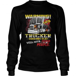 Warning This Trucker Does Not Play Well With Stupid People Shirt Longsleeve Tee Unisex