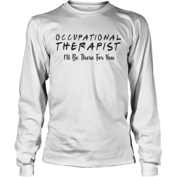 Occupational therapist Ill be there for you shirt Longsleeve Tee Unisex