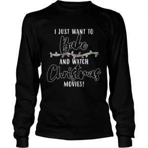 I Just Want To Bake And Watch Christmas Movies Shirt Longsleeve Tee Unisex