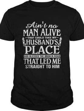 Aint A Man Alive That Could Take My Husbands Place Shirt