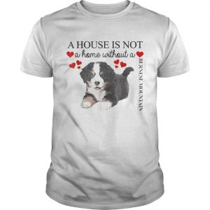 A house is not a home without a Bernese Mountain shirt Shirt