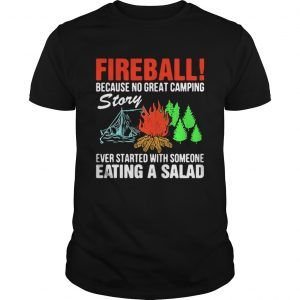 Fireball because no great camping story ever started with someone eating a salad shirt Shirt