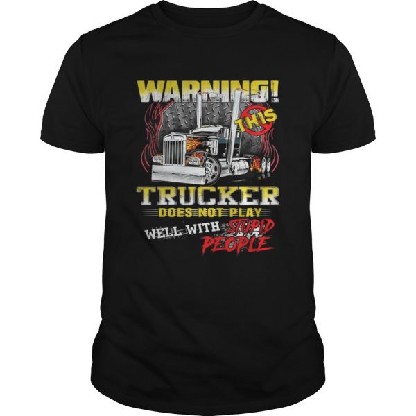 Warning This Trucker Does Not Play Well With Stupid People Shirt Shirt