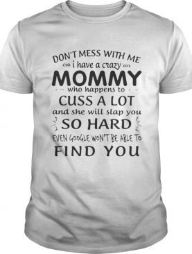 Dont mess with me I have a crazy Mommy who happens to cuss a lot shirt