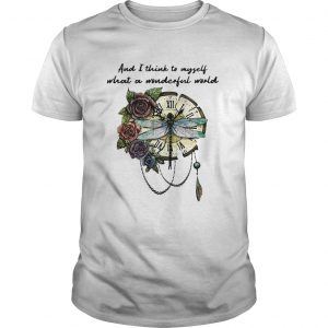 Dragonfly and I think to myself what a wonderful world shirt Shirt