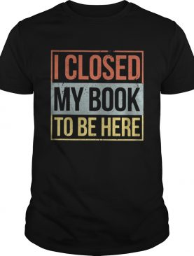I closed my book to be here shirt