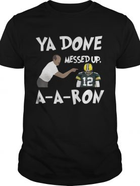 Bay Green Packers Ya done messed up AARon shirt
