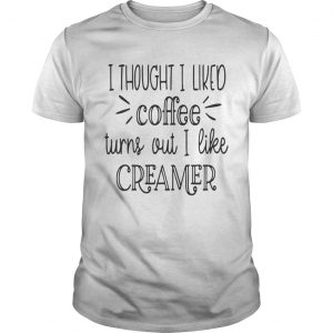 I thought I liked coffee turns out I like creamer shirt Shirt