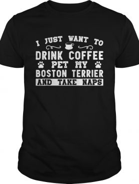 I just want to drink coffee pet my Boston terrier and take naps shirt