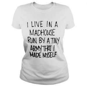 I live in a madhouse run by a tiny army that I made myself shirt Classic Ladies Tee