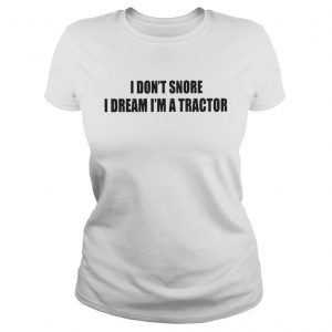 I Dont Snore I Dream Im A Tractor Shirt Classic Ladies Tee