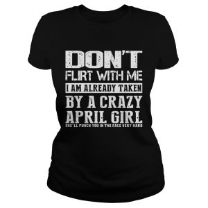 Dont flirt with me I am already taken by a crazy April girl shirt Classic Ladies Tee