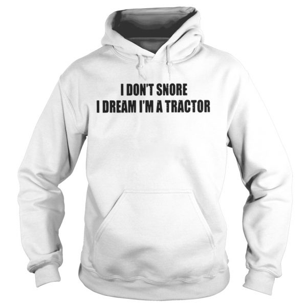 I Dont Snore I Dream Im A Tractor Shirt Hoodie