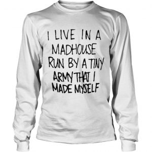 I live in a madhouse run by a tiny army that I made myself shirt Longsleeve Tee Unisex