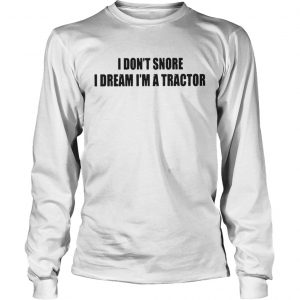 I Dont Snore I Dream Im A Tractor Shirt Longsleeve Tee Unisex