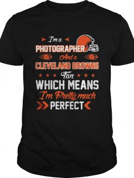 Im A Photographer Browns Fan And Im Pretty Much Perfect Shirt
