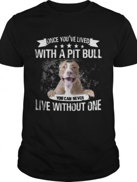Once Youve Lived With A Pit Bull You Can Never Live Without One TShirt