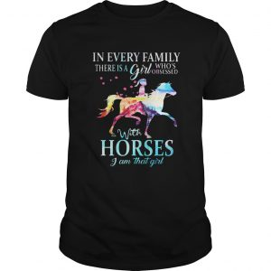 In every family there is a girl whos obsessed with horses I am that girl shirt Shirt