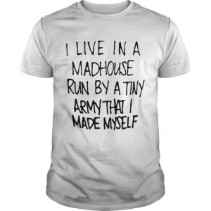 I live in a madhouse run by a tiny army that I made myself shirt