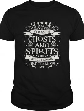 Im rather fond of ghosts and spirits its the living that tick me off shirt