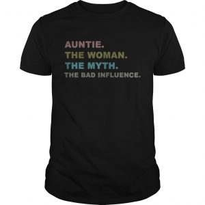 Auntie the woman the myth the bad influence shirt Shirt