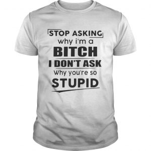 Stop asking why Im a bitch I dont ask why youre so stupid shirt Shirt