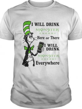 Dr Seuss I will drink Monster Energy here or there I will drink Monster Energy everywhere shirt