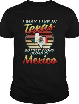 I May Live In Texas But My Story Began In Mexico Shirt