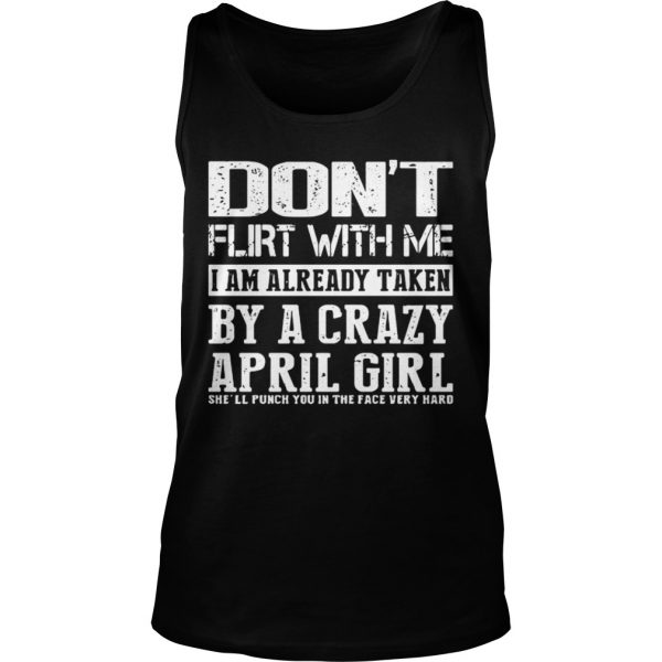 Dont flirt with me I am already taken by a crazy April girl shirt TankTop