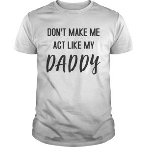 Dont Make Me Act Like My Daddy Shirt Unisex