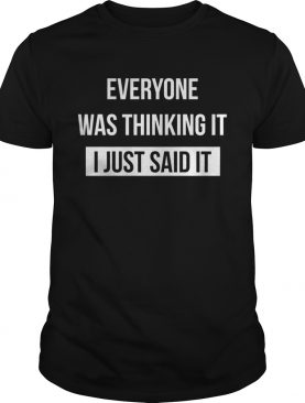Everyone was thinking I just said it shirt