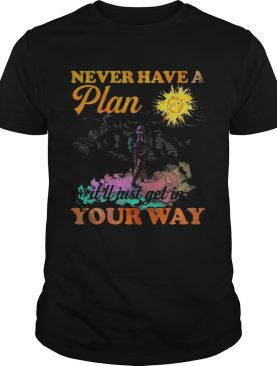 Hiking never have a plan itll just get in your way shirt
