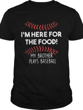 Im here for the food my brother plays baseball shirt