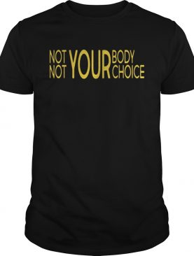 Not Your Body Not Your Choice Shirt