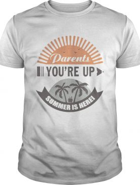 Parents Youre Up Summer Is Here TShirt