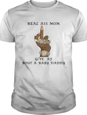 Real Ass Mom Give Af Bout A Baby Daddy Shirt