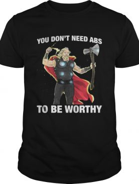 Thor you dont need ABS to be worthy shirt
