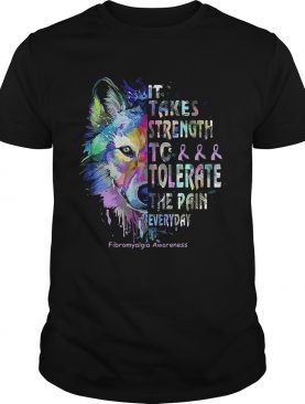 Wolf it takes strength to tolerate the pain everyday fibromyalgia awareness shirt