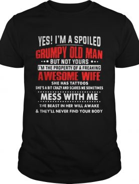 Yes Im a spoiled Grumpy old man but not yours Im the property of a freaking awesome wife shirt