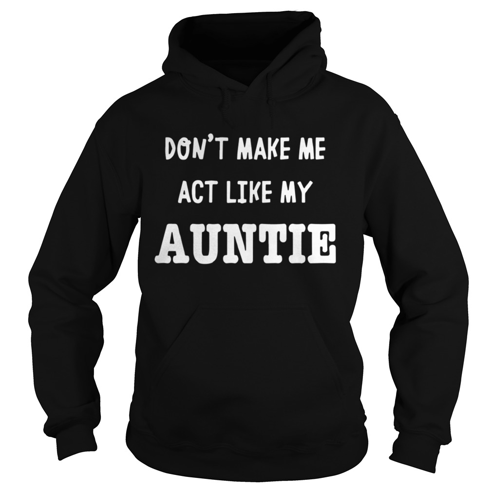 Dont Make Me Act Like My Auntie Shirt Hoodie