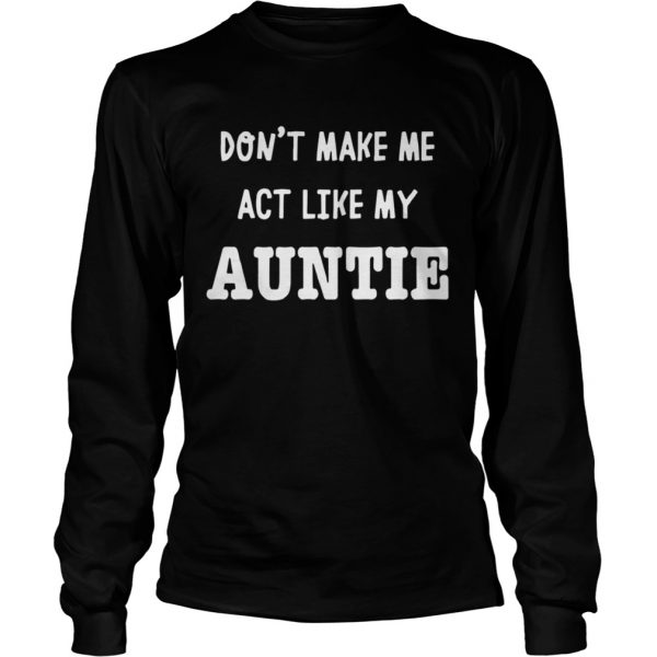 Dont Make Me Act Like My Auntie Shirt LongSleeve