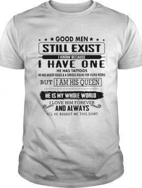 Good men still exist I know because I have one he has tattoos he has anger shirt
