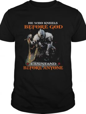 He who kneels before god can stand before anyone shirts