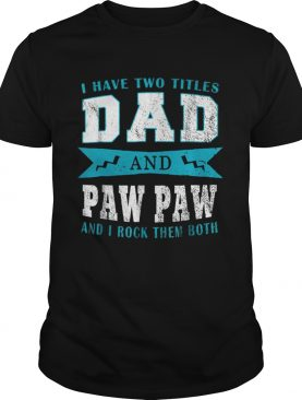 I Have Two Titles Dad Paw Paw shirt LlMlTED EDlTlON