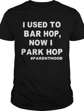 I used to bar hop now I park hop parenthood shirt
