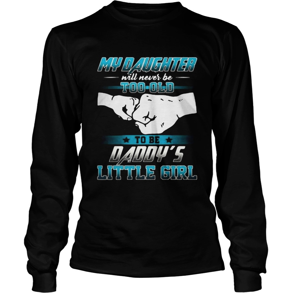 My daughter will never be too old to be daddys little girl  LongSleeve